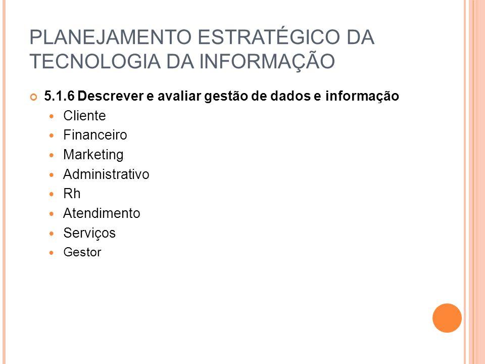 PLANEJAMENTO ESTRATÉGICO DA TECNOLOGIA DA INFORMAÇÃO 5.1.6 Descrever e avaliar gestão de dados e informação Cliente Financeiro Marketing Administrativo Rh Atendimento Serviços Gestor