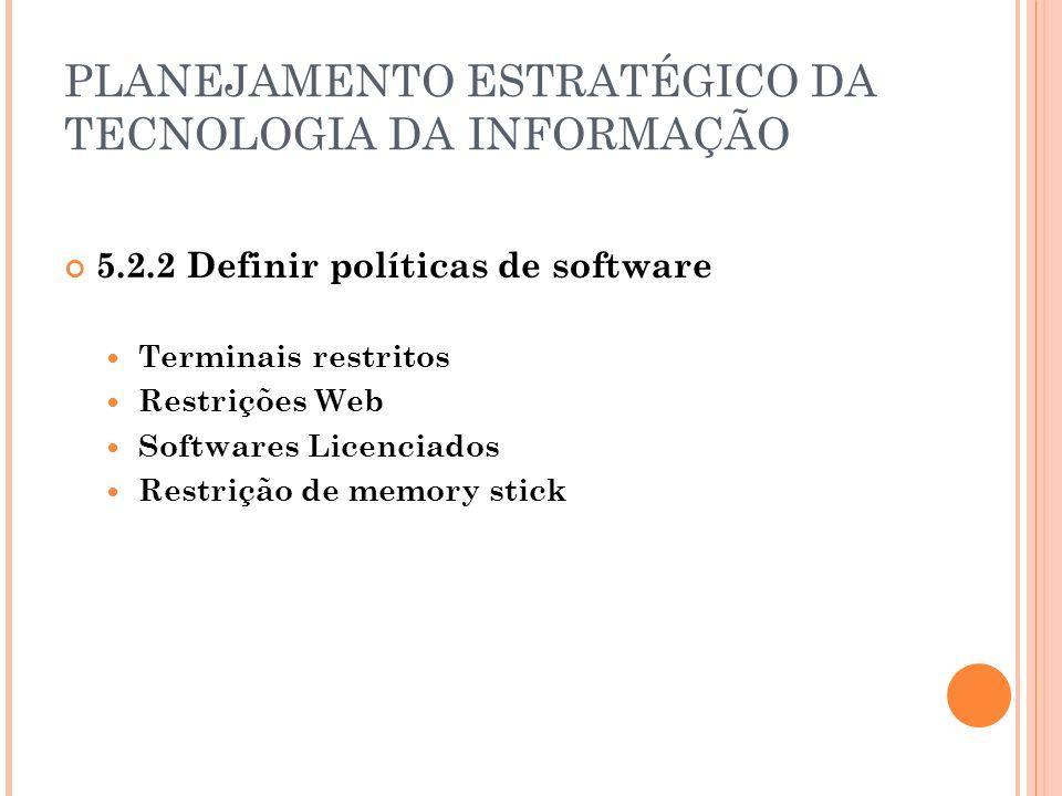 PLANEJAMENTO ESTRATÉGICO DA TECNOLOGIA DA INFORMAÇÃO 5.2.2 Definir políticas de software Terminais restritos Restrições Web Softwares Licenciados Restrição de memory stick