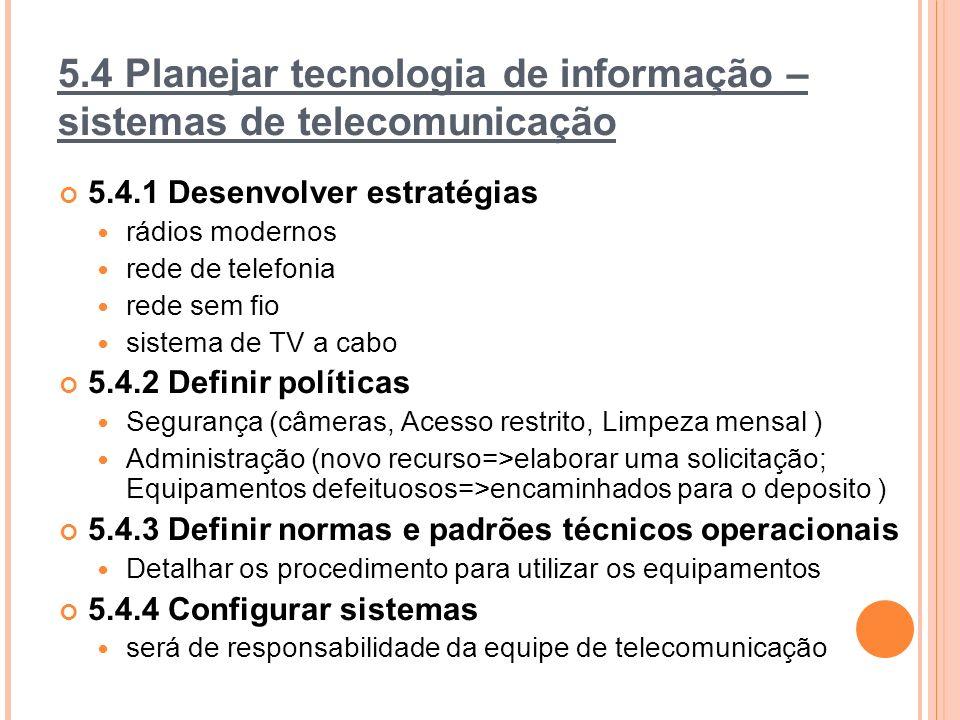 5.4 Planejar tecnologia de informação – sistemas de telecomunicação 5.4.1 Desenvolver estratégias rádios modernos rede de telefonia rede sem fio sistema de TV a cabo 5.4.2 Definir políticas Segurança (câmeras, Acesso restrito, Limpeza mensal ) Administração (novo recurso=>elaborar uma solicitação; Equipamentos defeituosos=>encaminhados para o deposito ) 5.4.3 Definir normas e padrões técnicos operacionais Detalhar os procedimento para utilizar os equipamentos 5.4.4 Configurar sistemas será de responsabilidade da equipe de telecomunicação
