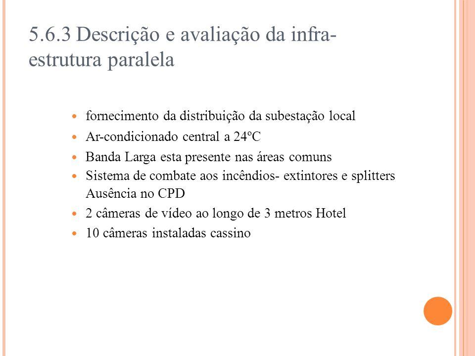5.6.3 Descrição e avaliação da infra- estrutura paralela fornecimento da distribuição da subestação local Ar-condicionado central a 24ºC Banda Larga esta presente nas áreas comuns Sistema de combate aos incêndios- extintores e splitters Ausência no CPD 2 câmeras de vídeo ao longo de 3 metros Hotel 10 câmeras instaladas cassino