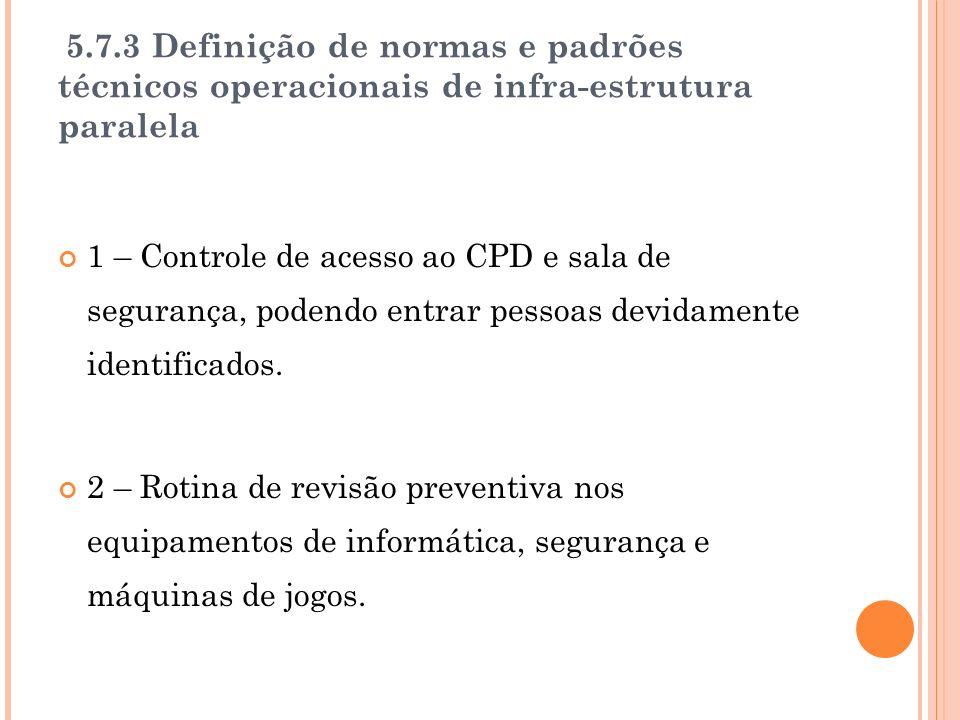 5.7.3 Definição de normas e padrões técnicos operacionais de infra-estrutura paralela 1 – Controle de acesso ao CPD e sala de segurança, podendo entrar pessoas devidamente identificados.