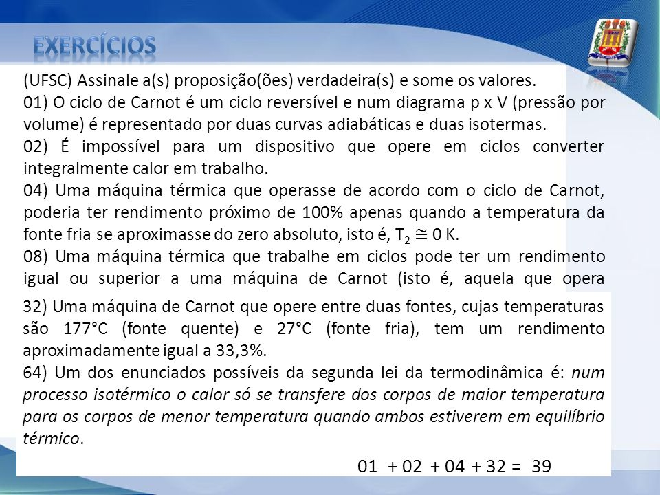 (UFSC) Assinale a(s) proposição(ões) verdadeira(s) e some os valores. 01) O ciclo de Carnot é um ciclo reversível e num diagrama p x V (pressão por vo