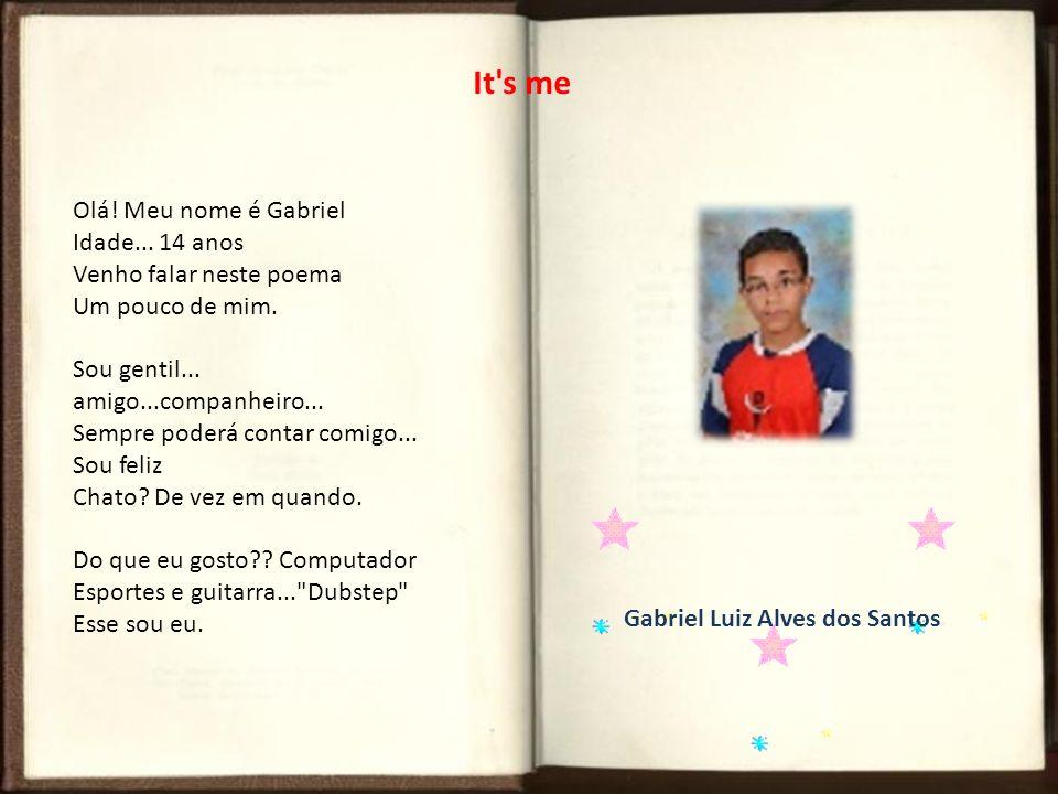 It's me Olá! Meu nome é Gabriel Idade... 14 anos Venho falar neste poema Um pouco de mim. Sou gentil... amigo...companheiro... Sempre poderá contar co