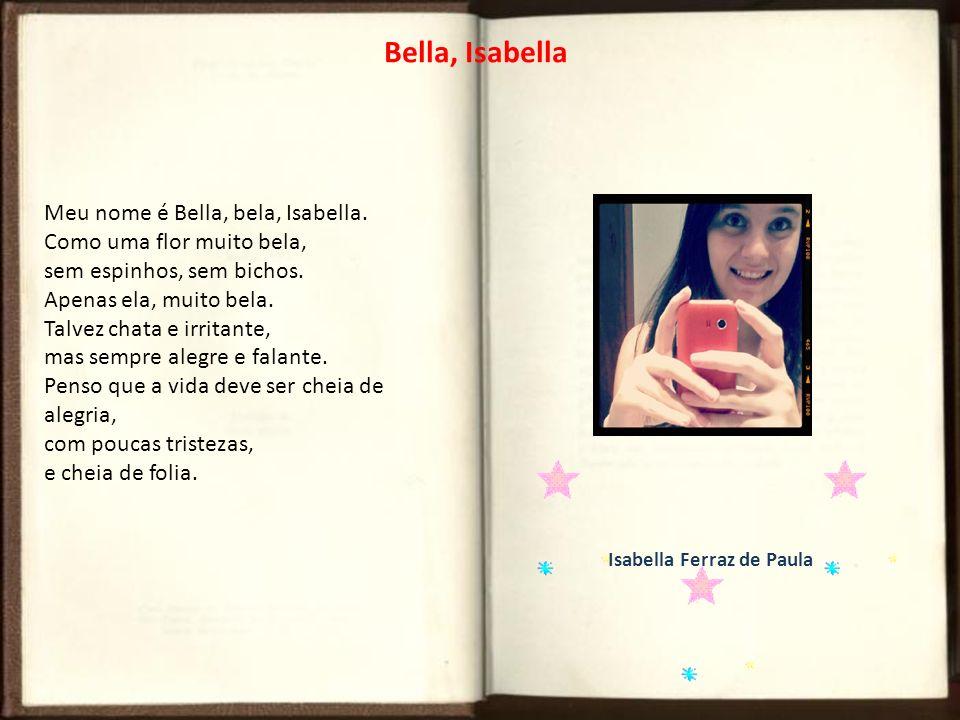 Bella, Isabella Meu nome é Bella, bela, Isabella. Como uma flor muito bela, sem espinhos, sem bichos. Apenas ela, muito bela. Talvez chata e irritante