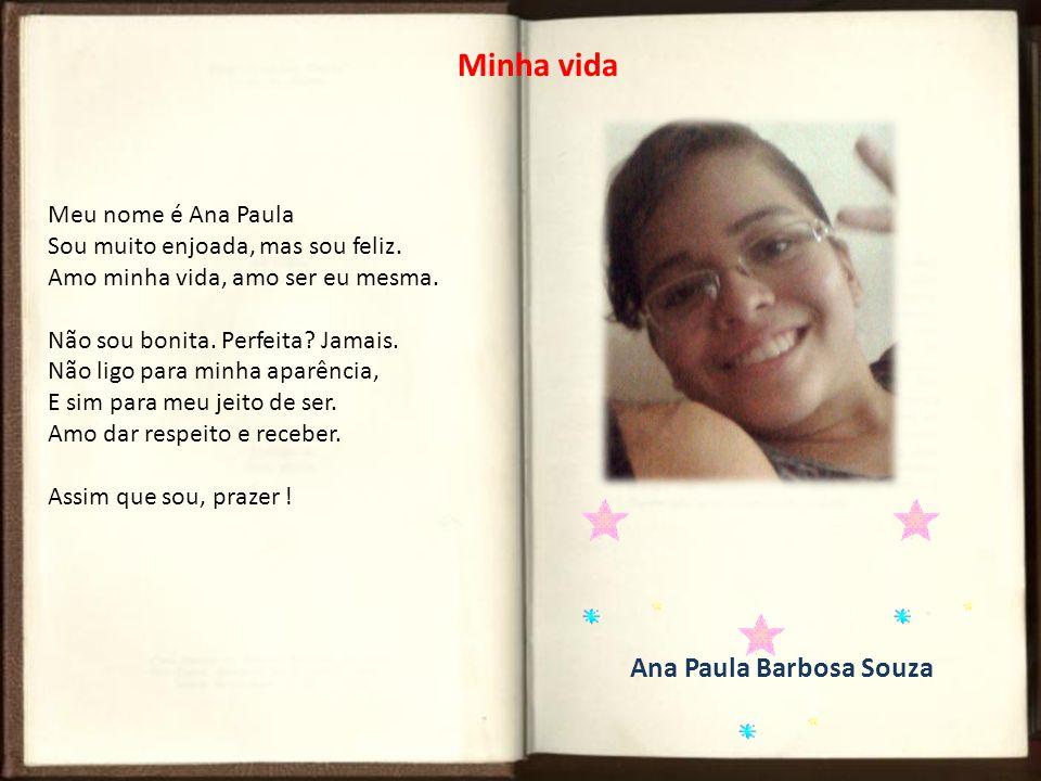 Ana Paula Barbosa Souza Minha vida Meu nome é Ana Paula Sou muito enjoada, mas sou feliz. Amo minha vida, amo ser eu mesma. Não sou bonita. Perfeita?