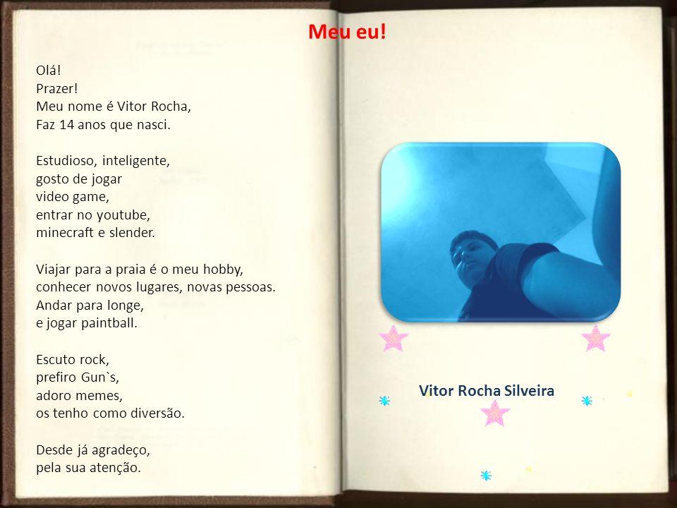 Meu eu! Olá! Prazer! Meu nome é Vitor Rocha, Faz 14 anos que nasci. Estudioso, inteligente, gosto de jogar video game, entrar no youtube, minecraft e