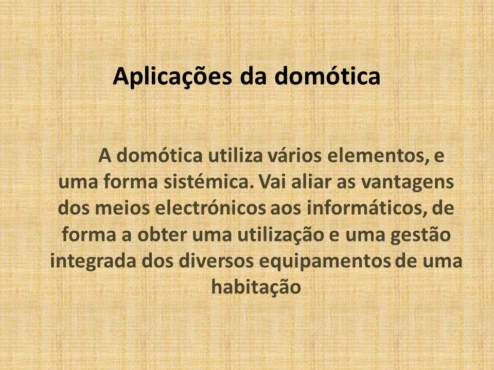 Aplicações da domótica A domótica utiliza vários elementos, e uma forma sistémica. Vai aliar as vantagens dos meios electrónicos aos informáticos, de