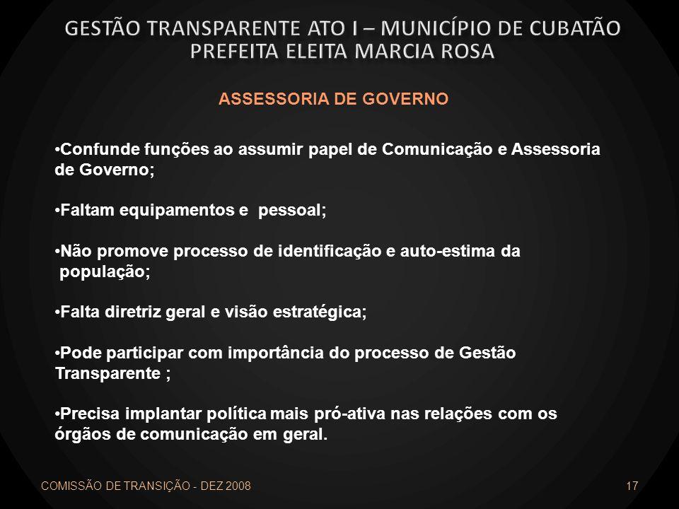 COMISSÃO DE TRANSIÇÃO - DEZ 2008 17 ASSESSORIA DE GOVERNO Confunde funções ao assumir papel de Comunicação e Assessoria de Governo; Faltam equipamento