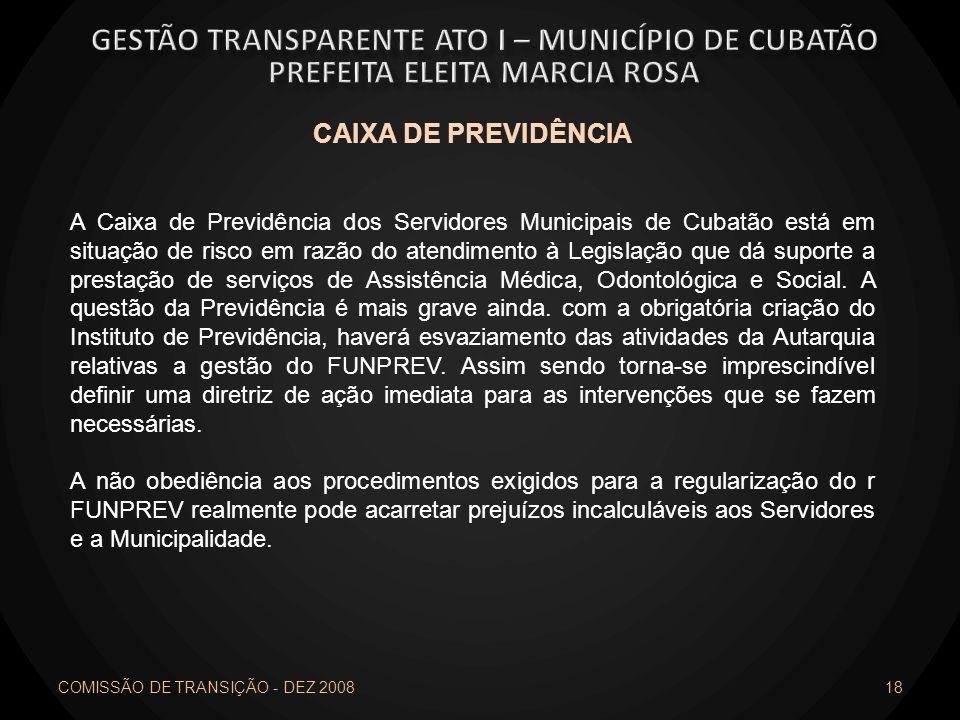 COMISSÃO DE TRANSIÇÃO - DEZ 2008 18 CAIXA DE PREVIDÊNCIA A Caixa de Previdência dos Servidores Municipais de Cubatão está em situação de risco em razã