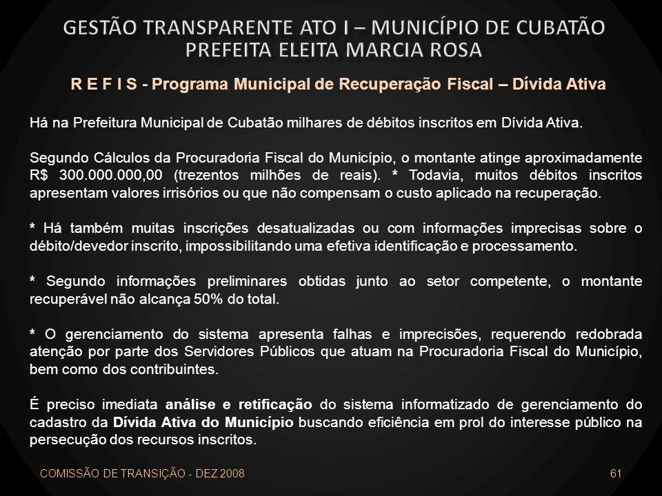 COMISSÃO DE TRANSIÇÃO - DEZ 2008 61 R E F I S - Programa Municipal de Recuperação Fiscal – Dívida Ativa Há na Prefeitura Municipal de Cubatão milhares