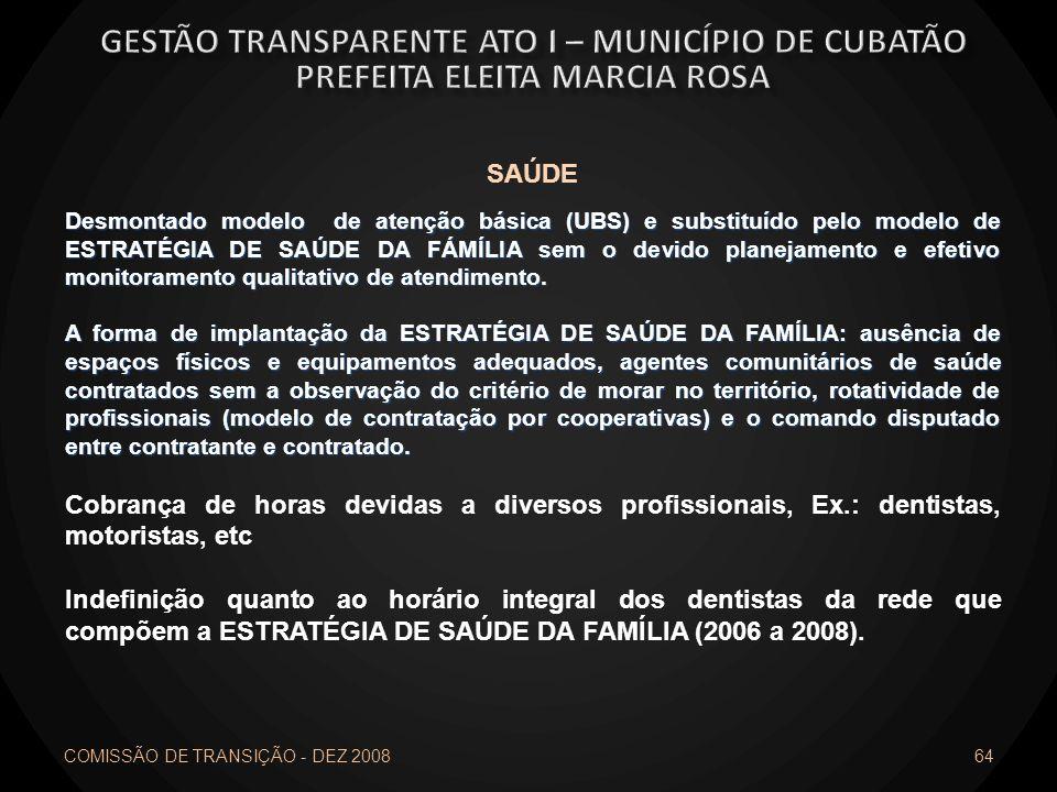 COMISSÃO DE TRANSIÇÃO - DEZ 2008 64 SAÚDE Desmontado modelo de atenção básica (UBS) e substituído pelo modelo de ESTRATÉGIA DE SAÚDE DA FÁMÍLIA sem o