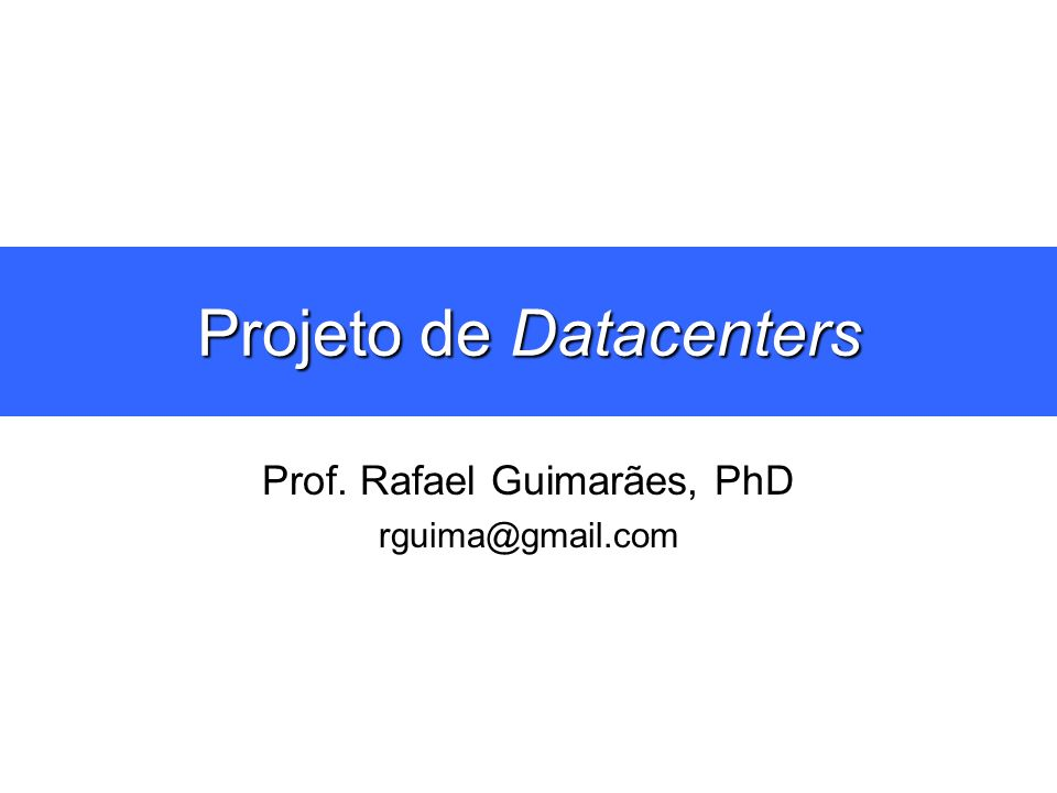 Projeto de Datacenters Prof. Rafael Guimarães, PhD rguima@gmail.com