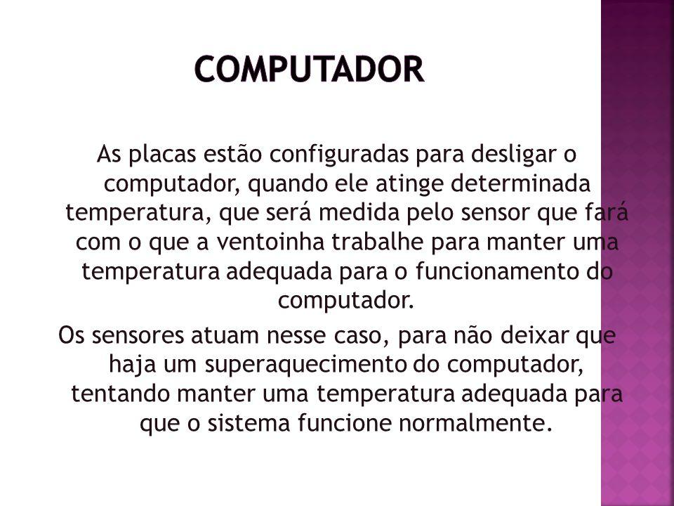 As placas estão configuradas para desligar o computador, quando ele atinge determinada temperatura, que será medida pelo sensor que fará com o que a v