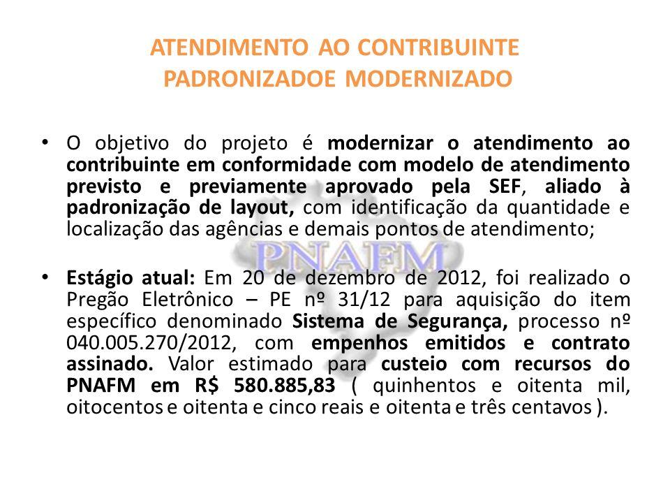 ATENDIMENTO AO CONTRIBUINTE PADRONIZADOE MODERNIZADO O objetivo do projeto é modernizar o atendimento ao contribuinte em conformidade com modelo de atendimento previsto e previamente aprovado pela SEF, aliado à padronização de layout, com identificação da quantidade e localização das agências e demais pontos de atendimento; Estágio atual: Em 20 de dezembro de 2012, foi realizado o Pregão Eletrônico – PE nº 31/12 para aquisição do item específico denominado Sistema de Segurança, processo nº 040.005.270/2012, com empenhos emitidos e contrato assinado.