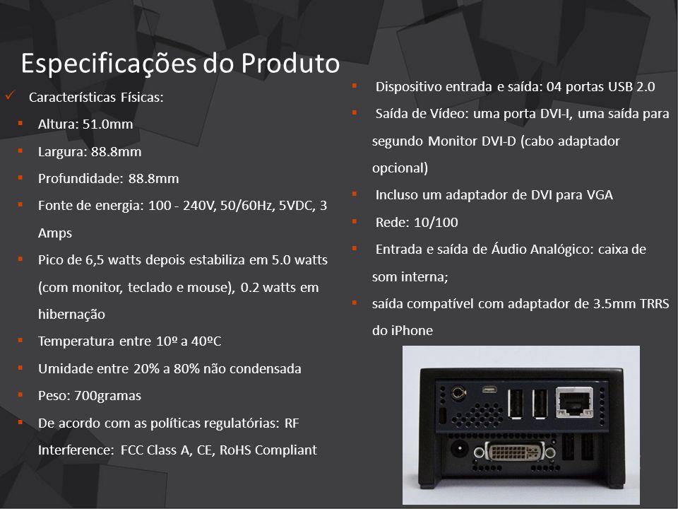 Especificações do Produto Dispositivo entrada e saída: 04 portas USB 2.0 Saída de Vídeo: uma porta DVI-I, uma saída para segundo Monitor DVI-D (cabo adaptador opcional) Incluso um adaptador de DVI para VGA Rede: 10/100 Entrada e saída de Áudio Analógico: caixa de som interna; saída compatível com adaptador de 3.5mm TRRS do iPhone Características Físicas: Altura: 51.0mm Largura: 88.8mm Profundidade: 88.8mm Fonte de energia: 100 - 240V, 50/60Hz, 5VDC, 3 Amps Pico de 6,5 watts depois estabiliza em 5.0 watts (com monitor, teclado e mouse), 0.2 watts em hibernação Temperatura entre 10º a 40ºC Umidade entre 20% a 80% não condensada Peso: 700gramas De acordo com as políticas regulatórias: RF Interference: FCC Class A, CE, RoHS Compliant