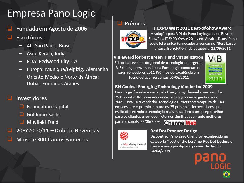 Fundada em Agosto de 2006 Escritórios: – AL: Sao Paulo, Brasil – Asia: Kerala, India – EUA: Redwood City, CA – Europa: Munique/Leipizig, Alemanha – Oriente Médio e Norte da África: Dubai, Emirados Arabes Investidores Foundation Capital Goldman Sachs Mayfield Fund 20FY2010/11 – Dobrou Revendas Mais de 300 Canais Parceiros Empresa Pano Logic Prêmios: ITEXPO West 2011 Best-of-Show Award A solução para VDI da Pano Logic ganhou Best-of- Show na ITEXPO Oeste 2011, em Austin, Texas.