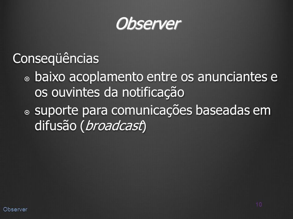 Observer Conseqüências baixo acoplamento entre os anunciantes e os ouvintes da notificação baixo acoplamento entre os anunciantes e os ouvintes da notificação suporte para comunicações baseadas em difusão (broadcast) suporte para comunicações baseadas em difusão (broadcast) 10 Observer