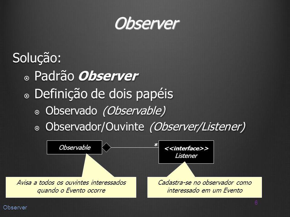 Observer Solução: Padrão Observer Padrão Observer Definição de dois papéis Definição de dois papéis Observado (Observable) Observado (Observable) Observador/Ouvinte (Observer/Listener) Observador/Ouvinte (Observer/Listener) 6 Observer Observable > Listener * Avisa a todos os ouvintes interessados quando o Evento ocorre Cadastra-se no observador como interessado em um Evento