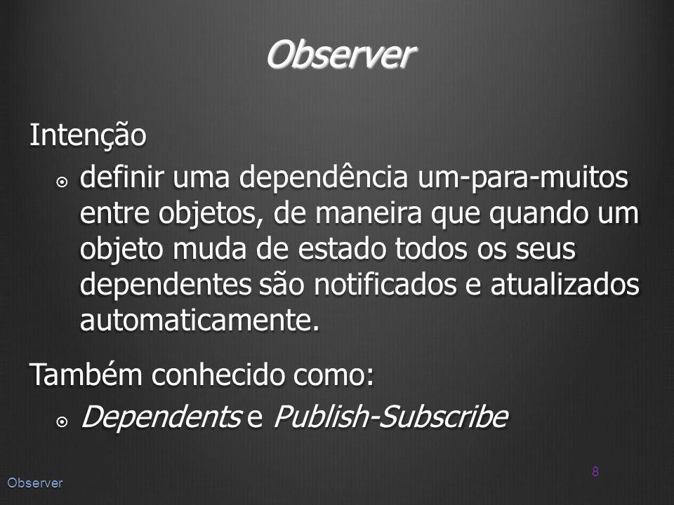 Observer Intenção definir uma dependência um-para-muitos entre objetos, de maneira que quando um objeto muda de estado todos os seus dependentes são notificados e atualizados automaticamente.