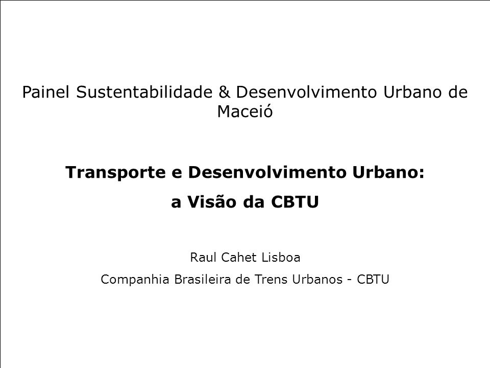 Painel Sustentabilidade & Desenvolvimento Urbano de Maceió Transporte e Desenvolvimento Urbano: a Visão da CBTU Raul Cahet Lisboa Companhia Brasileira