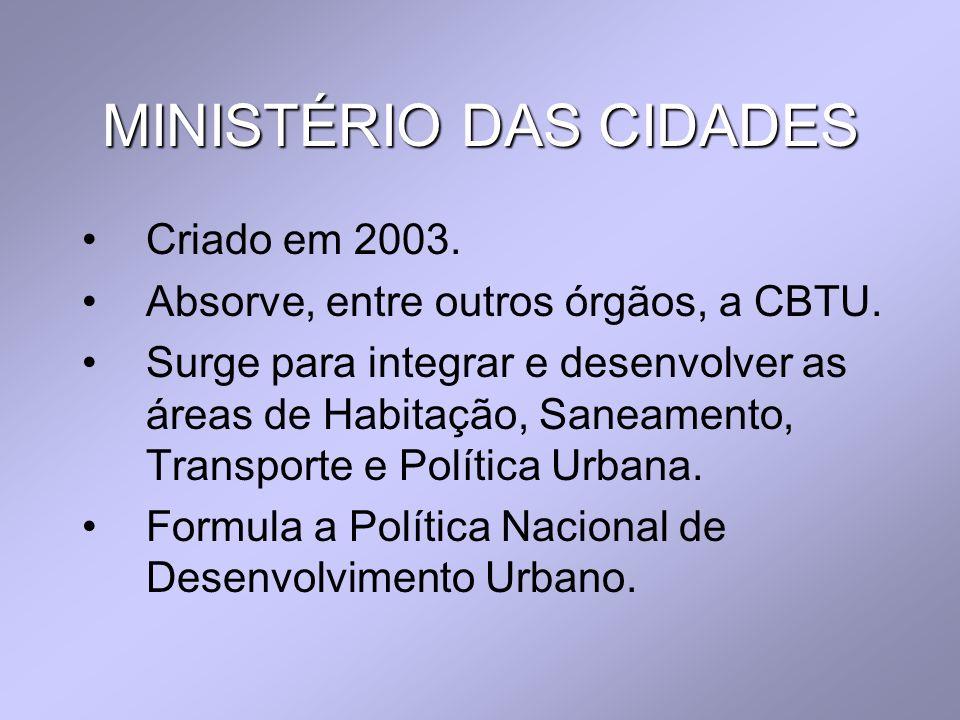 MINISTÉRIO DAS CIDADES Criado em 2003. Absorve, entre outros órgãos, a CBTU. Surge para integrar e desenvolver as áreas de Habitação, Saneamento, Tran