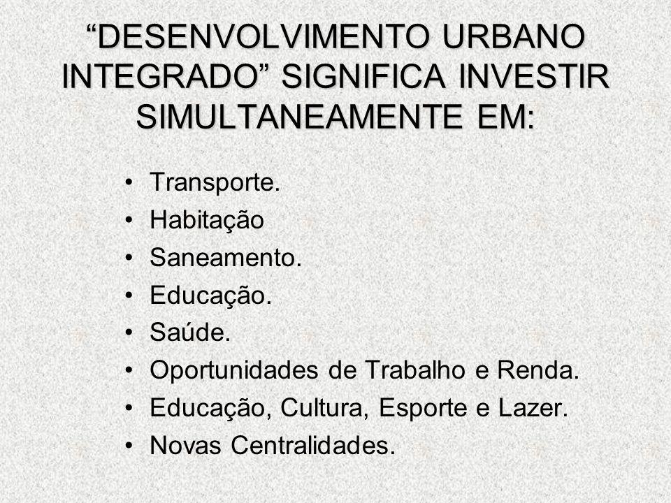 DESENVOLVIMENTO URBANO INTEGRADO SIGNIFICA INVESTIR SIMULTANEAMENTE EM: Transporte. Habitação Saneamento. Educação. Saúde. Oportunidades de Trabalho e