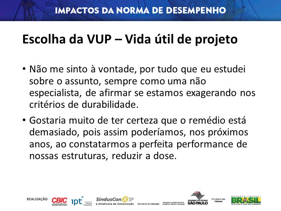 Escolha da VUP – Vida útil de projeto Não me sinto à vontade, por tudo que eu estudei sobre o assunto, sempre como uma não especialista, de afirmar se