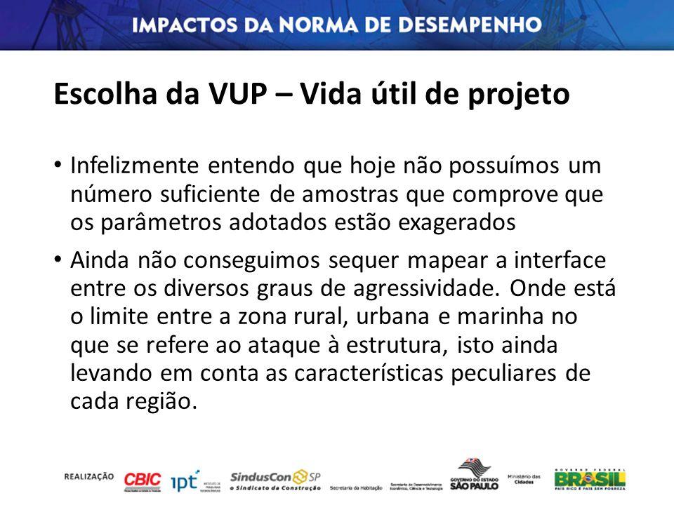 Escolha da VUP – Vida útil de projeto Infelizmente entendo que hoje não possuímos um número suficiente de amostras que comprove que os parâmetros adot