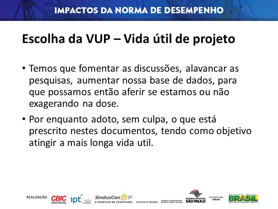 Escolha da VUP – Vida útil de projeto Temos que fomentar as discussões, alavancar as pesquisas, aumentar nossa base de dados, para que possamos então