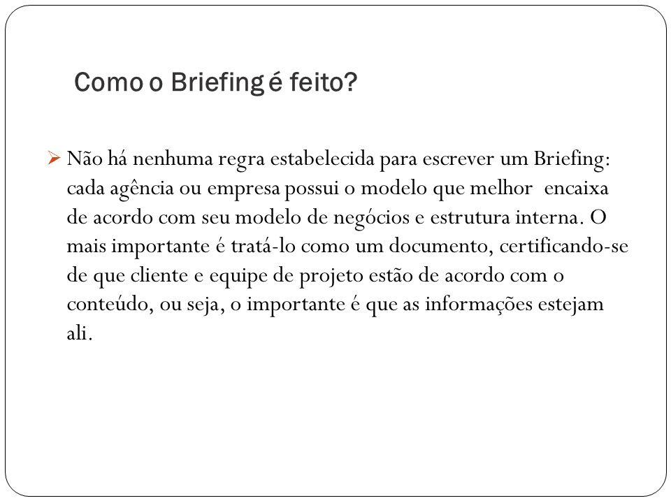 Como o Briefing é feito? Não há nenhuma regra estabelecida para escrever um Briefing: cada agência ou empresa possui o modelo que melhor encaixa de ac