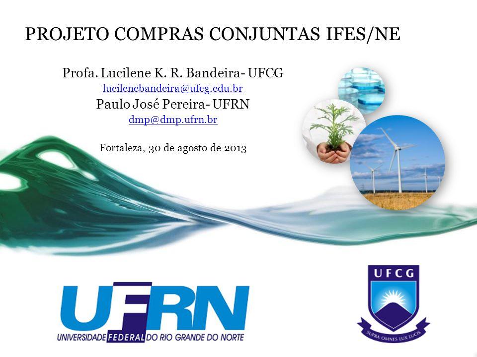 PROJETO COMPRAS CONJUNTAS IFES/NE Profa. Lucilene K. R. Bandeira- UFCG lucilenebandeira@ufcg.edu.br Paulo José Pereira- UFRN dmp@dmp.ufrn.br Fortaleza
