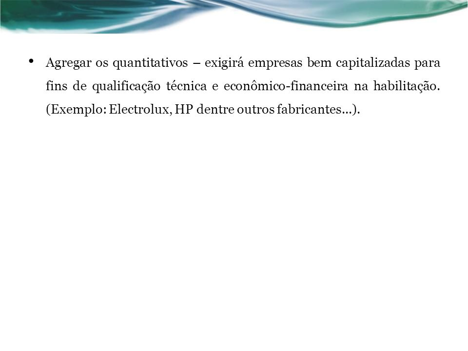 Agregar os quantitativos – exigirá empresas bem capitalizadas para fins de qualificação técnica e econômico-financeira na habilitação. (Exemplo: Elect