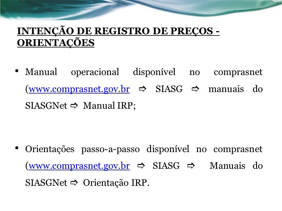 INTENÇÃO DE REGISTRO DE PREÇOS - ORIENTAÇÕES Manual operacional disponível no comprasnet (www.comprasnet.gov.br SIASG manuais do SIASGNet Manual IRP;w