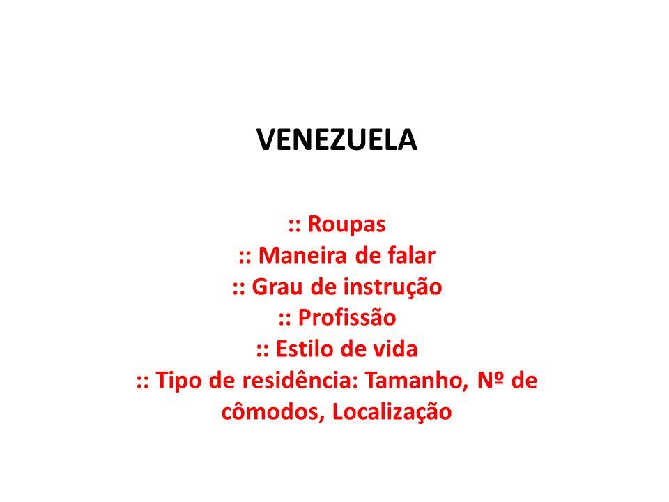 VENEZUELA :: Roupas :: Maneira de falar :: Grau de instrução :: Profissão :: Estilo de vida :: Tipo de residência: Tamanho, Nº de cômodos, Localização