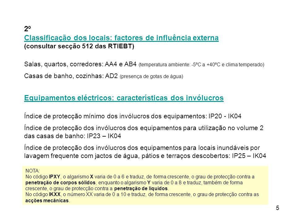 5 2º Classificação dos locais: factores de influência externa (consultar secção 512 das RTIEBT) Classificação dos locais: factores de influência externa Salas, quartos, corredores: AA4 e AB4 (temperatura ambiente: -5ºC a +40ºC e clima temperado) Casas de banho, cozinhas: AD2 (presença de gotas de água) Equipamentos eléctricos: características dos invólucros Índice de protecção mínimo dos invólucros dos equipamentos: IP20 - IK04 Índice de protecção dos invólucros dos equipamentos para utilização no volume 2 das casas de banho: IP23 – IK04 Índice de protecção dos invólucros dos equipamentos para locais inundáveis por lavagem frequente com jactos de água, pátios e terraços descobertos: IP25 – IK04 NOTA: No código IPXY, o algarismo X varia de 0 a 6 e traduz, de forma crescente, o grau de protecção contra a penetração de corpos sólidos, enquanto o algarismo Y varia de 0 a 8 e traduz, também de forma crescente, o grau de protecção contra a penetração de líquidos.