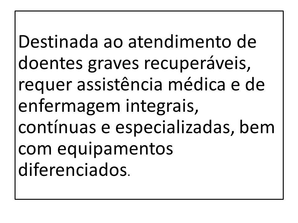 Destinada ao atendimento de doentes graves recuperáveis, requer assistência médica e de enfermagem integrais, contínuas e especializadas, bem com equi