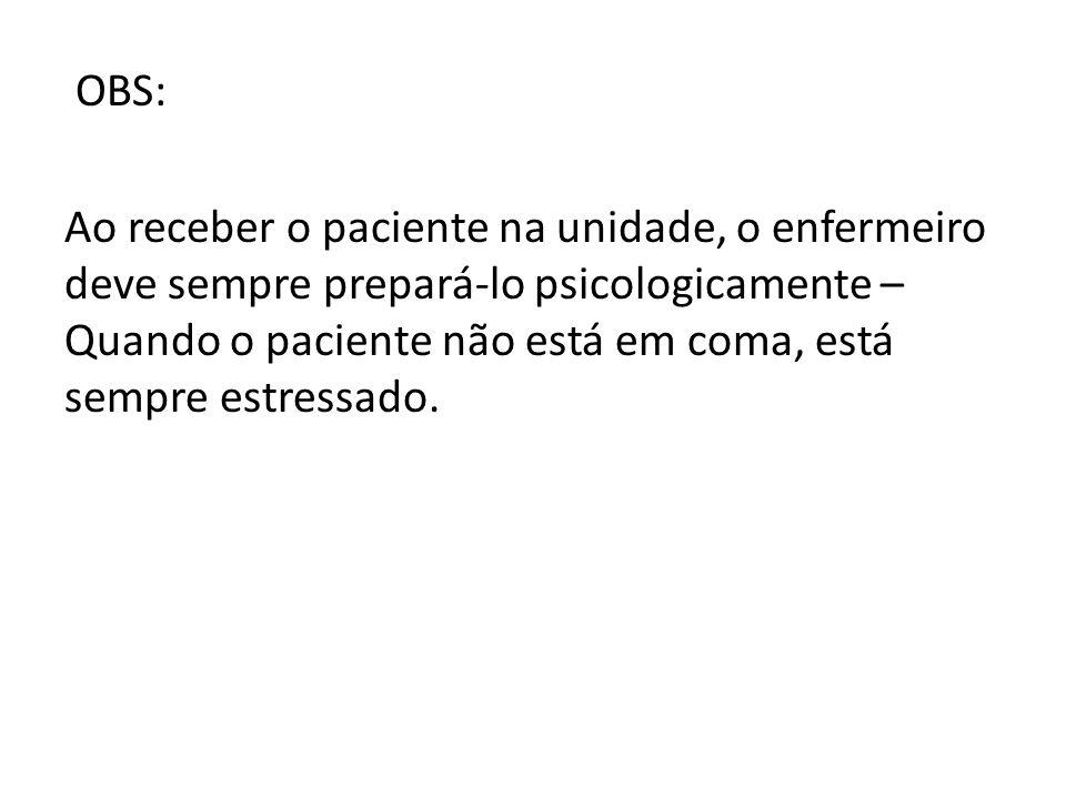 OBS: Ao receber o paciente na unidade, o enfermeiro deve sempre prepará-lo psicologicamente – Quando o paciente não está em coma, está sempre estressa
