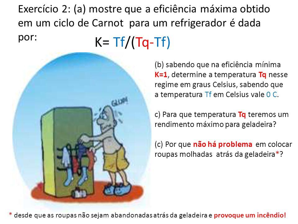 Exercício 2: (a) mostre que a eficiência máxima obtido em um ciclo de Carnot para um refrigerador é dada por: K= Tf/(Tq-Tf) (b) sabendo que na eficiên
