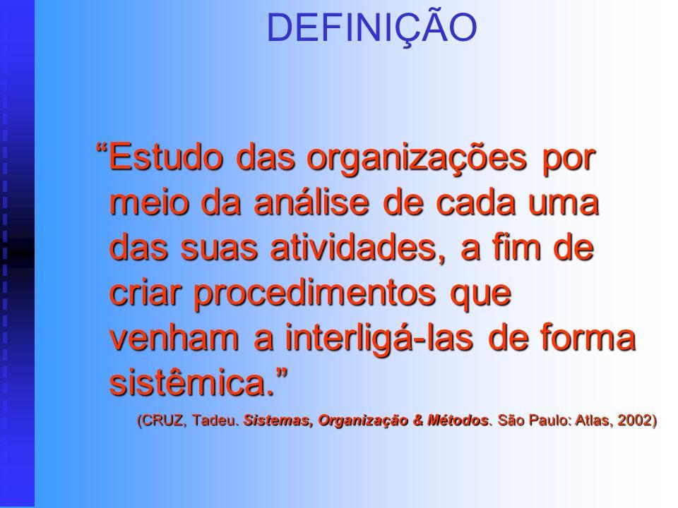 DEFINIÇÃO Estudo das organizações por meio da análise de cada uma das suas atividades, a fim de criar procedimentos que venham a interligá-las de forma sistêmica.