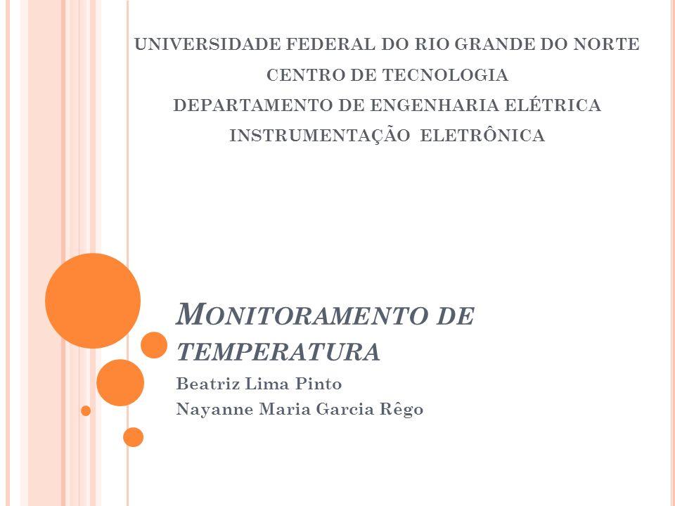 M ONITORAMENTO DE TEMPERATURA Beatriz Lima Pinto Nayanne Maria Garcia Rêgo UNIVERSIDADE FEDERAL DO RIO GRANDE DO NORTE CENTRO DE TECNOLOGIA DEPARTAMEN