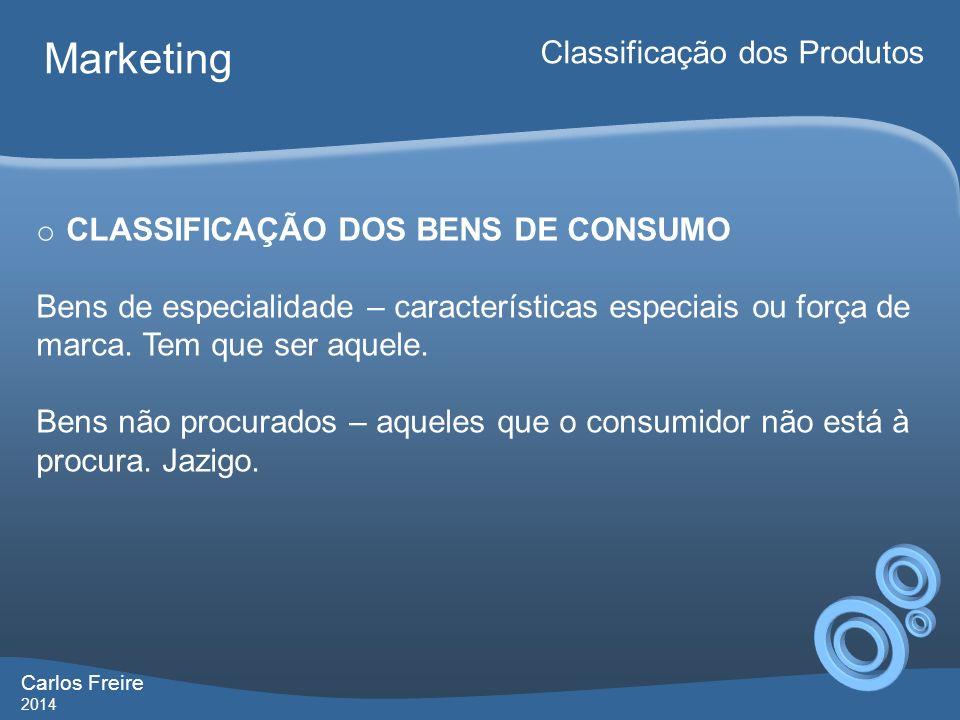 Carlos Freire 2014 Marketing Classificação dos Produtos o CLASSIFICAÇÃO DOS BENS DE CONSUMO Bens de especialidade – características especiais ou força