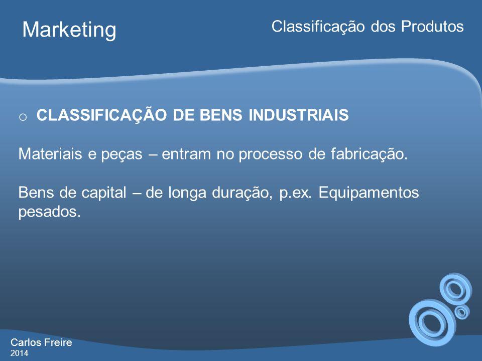 Carlos Freire 2014 Marketing Classificação dos Produtos o CLASSIFICAÇÃO DE BENS INDUSTRIAIS Materiais e peças – entram no processo de fabricação. Bens