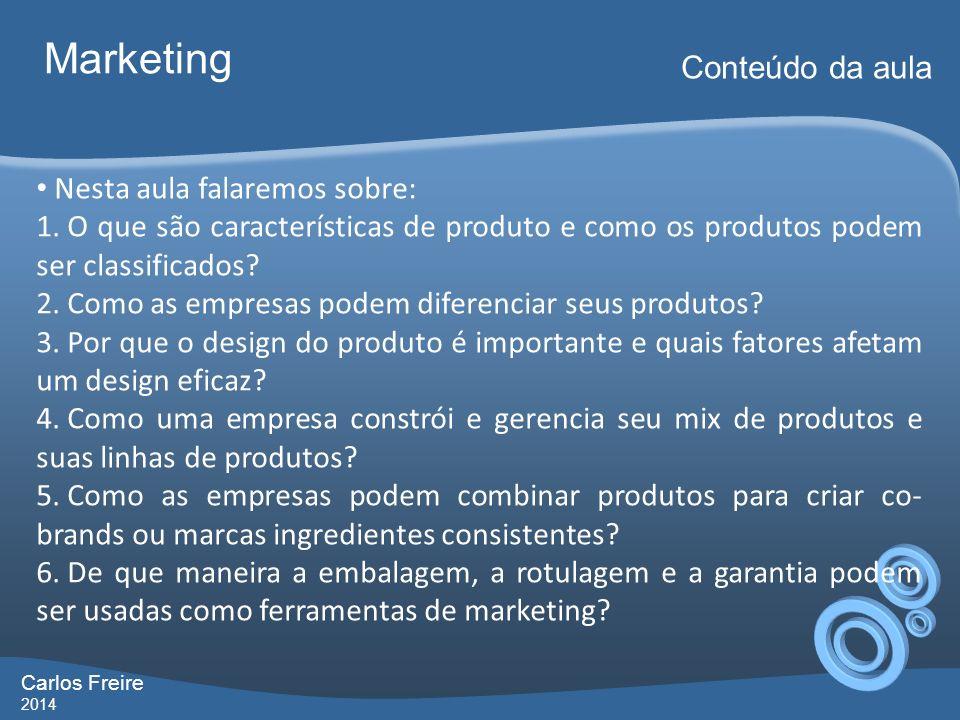 Carlos Freire 2014 Marketing Conteúdo da aula Nesta aula falaremos sobre: 1. O que são características de produto e como os produtos podem ser classif