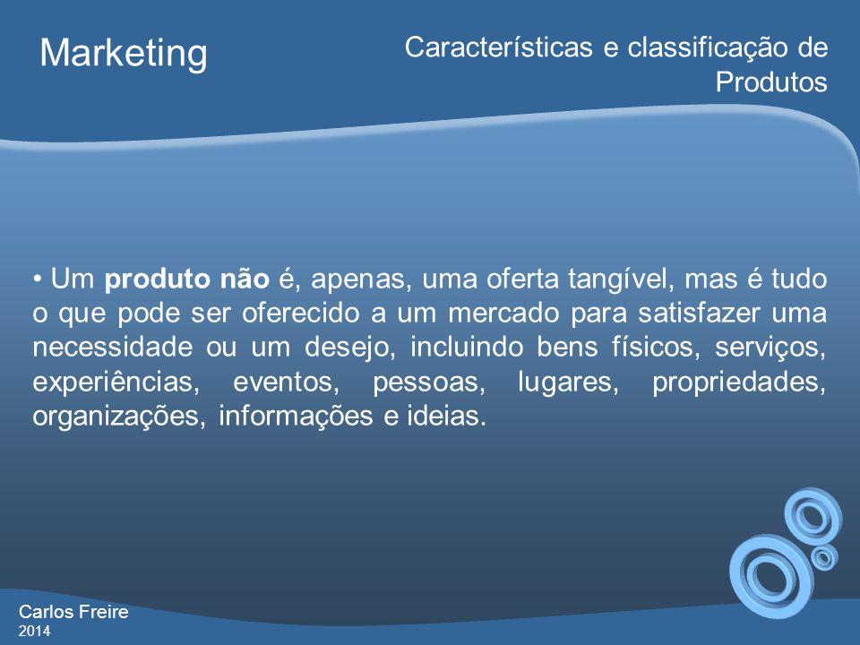 Carlos Freire 2014 Marketing Características e classificação de Produtos Um produto não é, apenas, uma oferta tangível, mas é tudo o que pode ser ofer