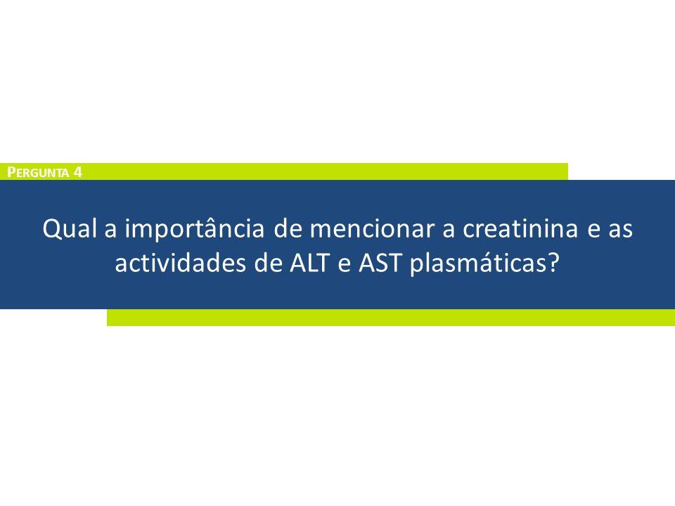 Qual a importância de mencionar a creatinina e as actividades de ALT e AST plasmáticas? P ERGUNTA 4