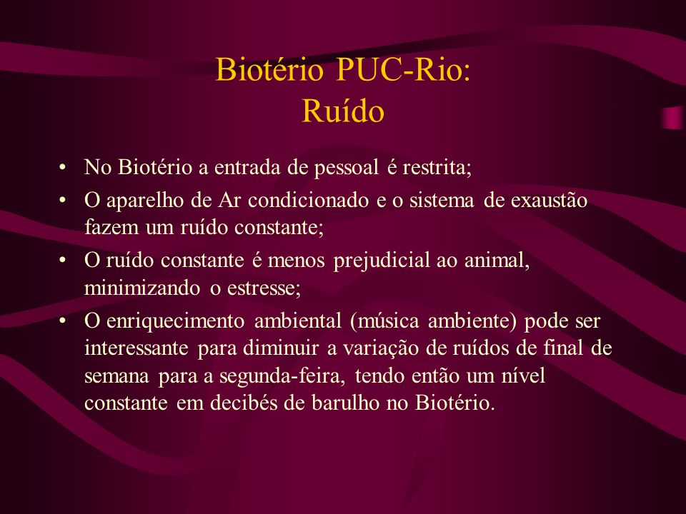 Biotério PUC-Rio: Ruído No Biotério a entrada de pessoal é restrita; O aparelho de Ar condicionado e o sistema de exaustão fazem um ruído constante; O