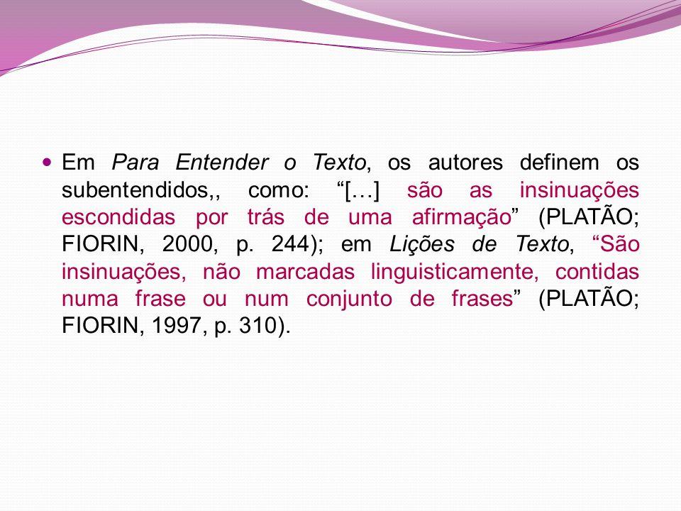 Em Para Entender o Texto, os autores definem os subentendidos,, como: […] são as insinuações escondidas por trás de uma afirmação (PLATÃO; FIORIN, 200