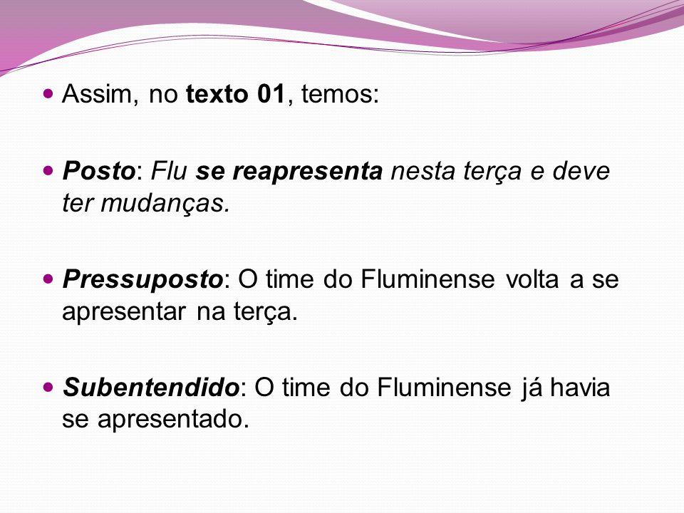 Assim, no texto 01, temos: Posto: Flu se reapresenta nesta terça e deve ter mudanças. Pressuposto: O time do Fluminense volta a se apresentar na terça