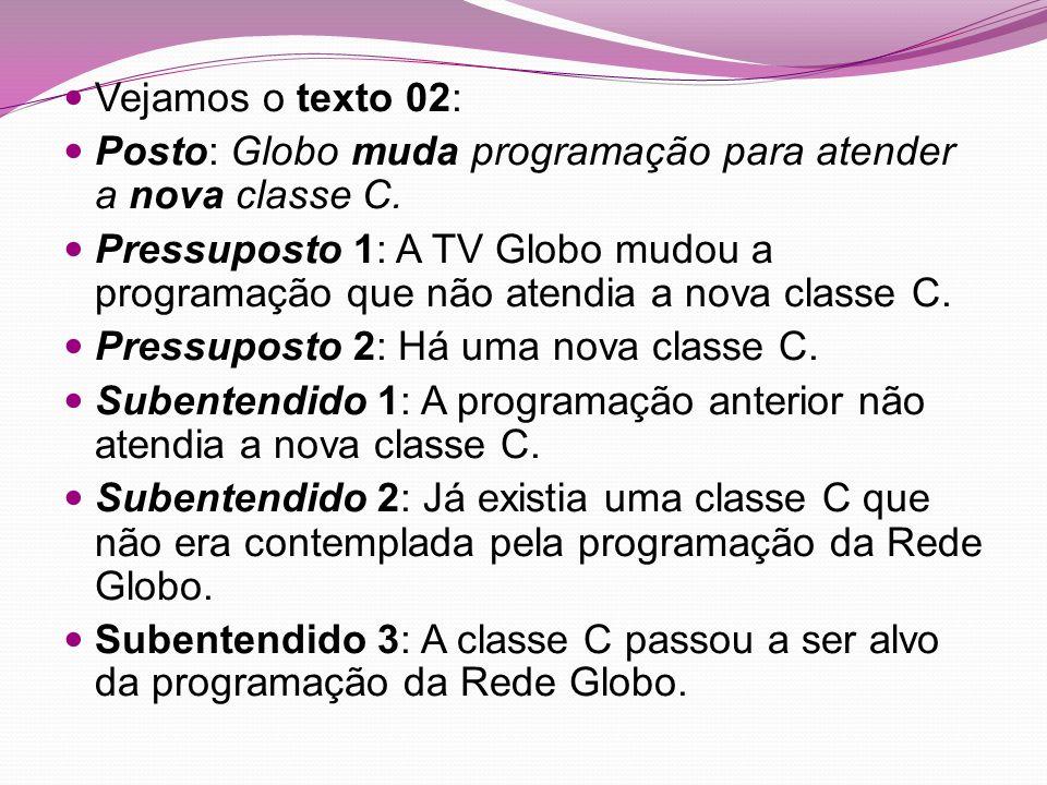 Vejamos o texto 02: Posto: Globo muda programação para atender a nova classe C. Pressuposto 1: A TV Globo mudou a programação que não atendia a nova c