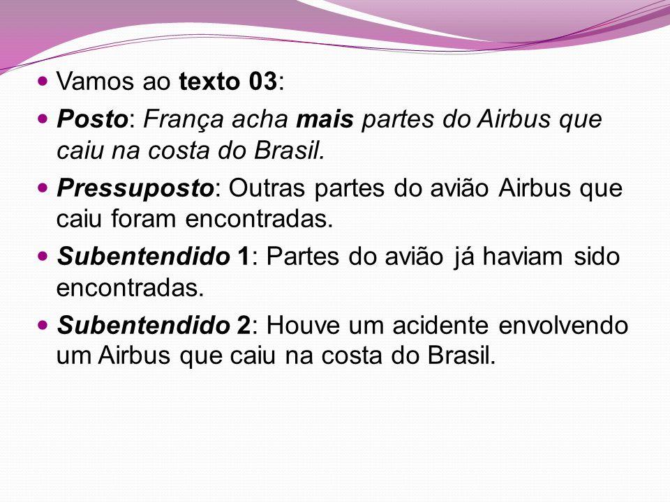 Vamos ao texto 03: Posto: França acha mais partes do Airbus que caiu na costa do Brasil. Pressuposto: Outras partes do avião Airbus que caiu foram enc